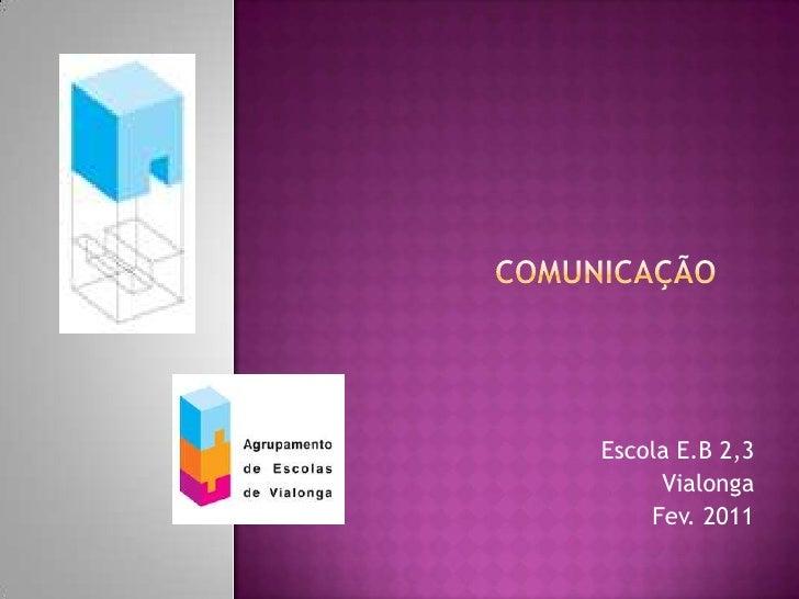 Comunicação <br />Escola E.B 2,3<br /> Vialonga<br />Fev. 2011<br />