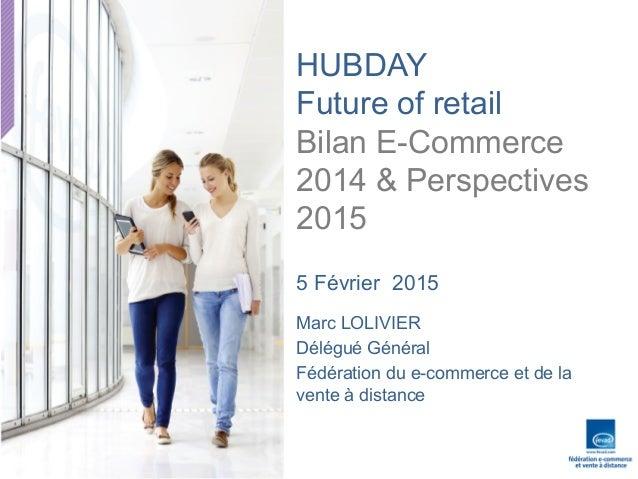 Interven'on  FEVAD,  HUBDAY  5/02/2015     HUBDAY Future of retail Bilan E-Commerce 2014 & Perspectives 2015   ...