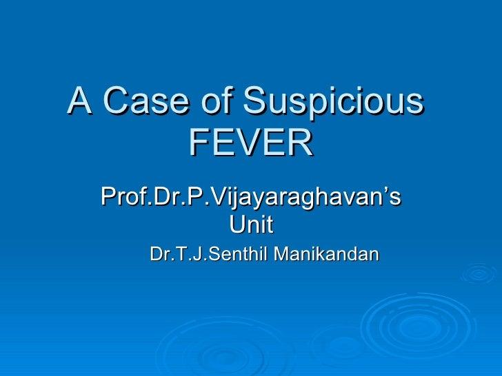 A Case of Suspicious  FEVER Prof.Dr.P.Vijayaraghavan's Unit Dr.T.J.Senthil Manikandan