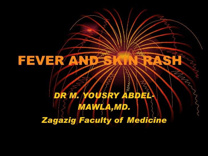 FEVER AND SKIN RASH DR M. YOUSRY ABDEL-MAWLA,MD. Zagazig Faculty of Medicine