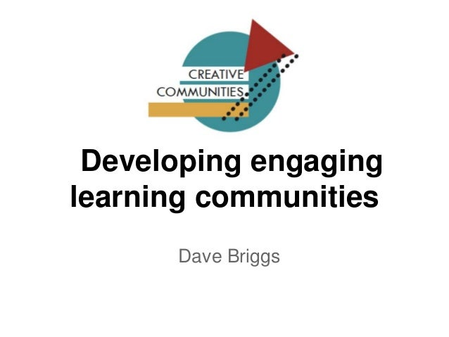 Developing engaging learning communities Dave Briggs