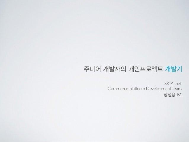 주니어 개발자의 개인프로젝트 개발기 SK Planet  Commerce platform DevelopmentTeam 정성용 M