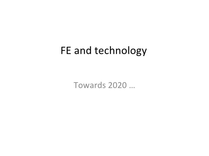 FE and technology Towards 2020 …