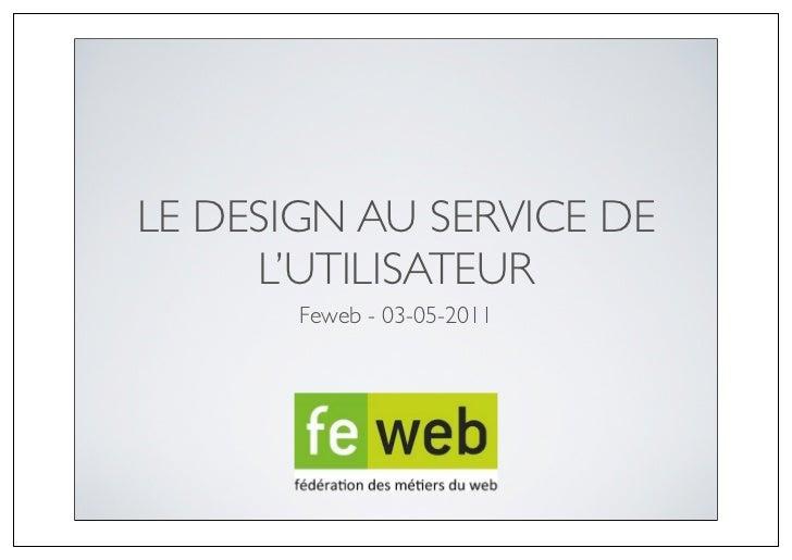 LE DESIGN AU SERVICE DE     L'UTILISATEUR       Feweb - 03-05-2011