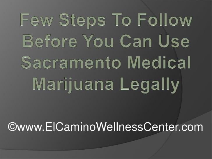 Few Steps To Follow Before You Can Use Sacramento Medical Marijuana Legally<br />©www.ElCaminoWellnessCenter.com<br />