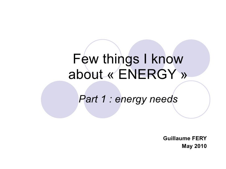 Few things I know about «ENERGY» Part 1 : energy needs Guillaume FERY May 2010