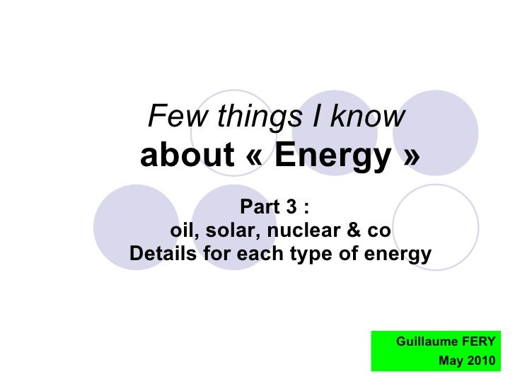 Guillaume FERY May 2010 Few things I know   about «Energy» Part 3 :  oil, solar, nuclear & co Details for each type of e...
