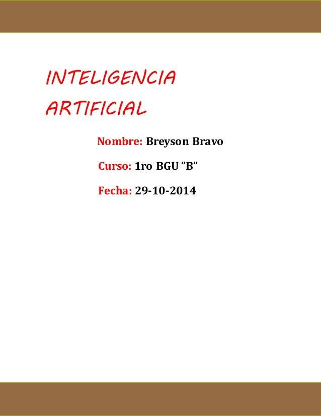 "INTELIGENCIA  ARTIFICIAL  Nombre: Breyson Bravo  Curso: 1ro BGU ""B""  Fecha: 29-10-2014"