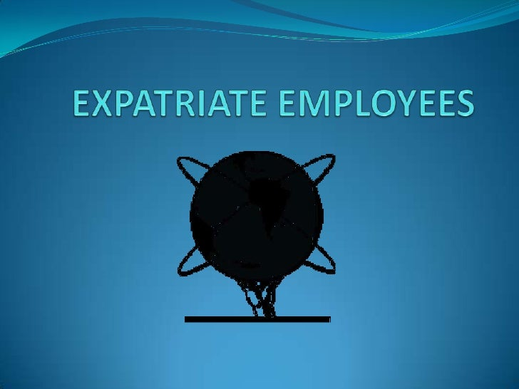 TYPES OF EMPLOYEES  Expatriates  Third-country nationales  Local-country nationales
