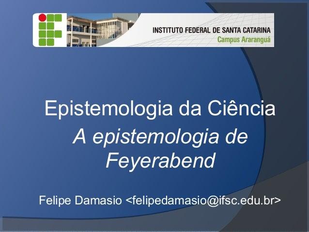 Epistemologia da Ciência A epistemologia de Feyerabend Felipe Damasio <felipedamasio@ifsc.edu.br>