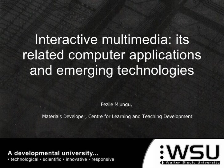 Interactive multimedia: its related computer applications and emerging technologies Fezile Mlungu,  Materials Developer, C...