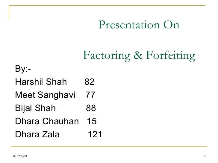 Presentation On Factoring & Forfeiting <ul><li>By:- </li></ul><ul><li>Harshil Shah  82 </li></ul><ul><li>Meet Sanghavi  77...