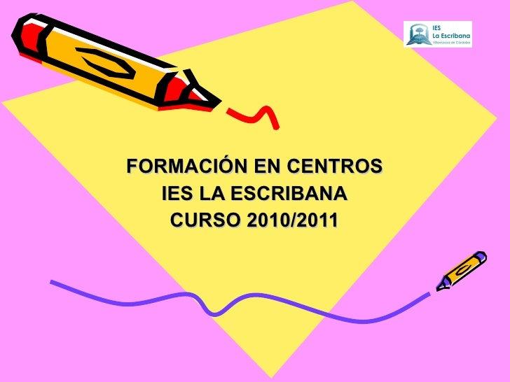 FORMACIÓN EN CENTROS IES LA ESCRIBANA CURSO 2010/2011