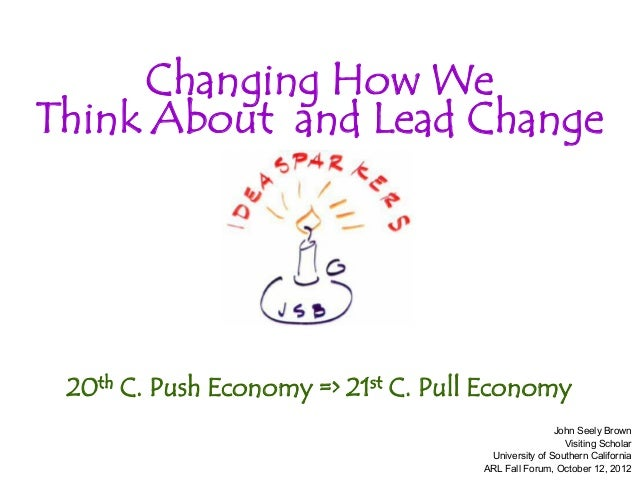 Changing How We Think About and Lead Change  20th C. Push Economy => 21st C. Pull Economy John Seely Brown Visiting Schola...