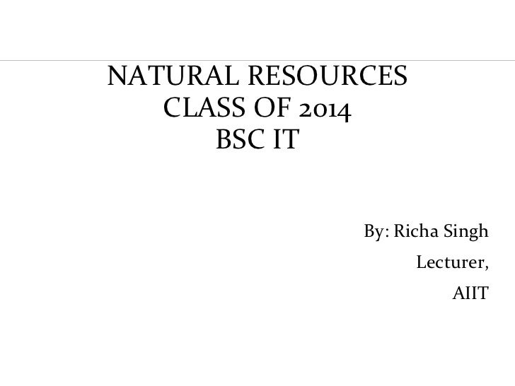 NATURAL RESOURCES            CLASS OF 2014               BSC IT                       By: Richa Singh                     ...