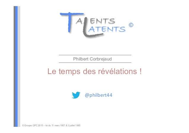 Le temps des révélations ! Philbert Corbrejaud © Groupe QPC 2015 – loi du 11 mars 1957 & 3 juillet 1985 @philbert44+