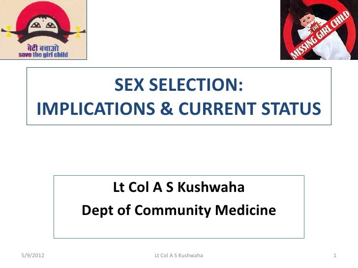 SEX SELECTION:     IMPLICATIONS & CURRENT STATUS               Lt Col A S Kushwaha           Dept of Community Medicine5/9...