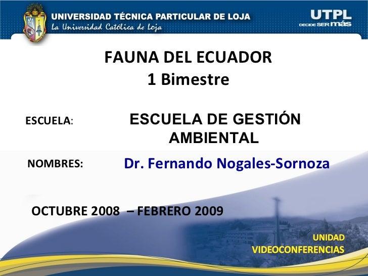 ESCUELA DE GESTIÓN AMBIENTAL   FAUNA DEL ECUADOR 1 Bimestre Dr. Fernando Nogales-Sornoza OCTUBRE 2008  – FEBRERO 2009 ESCU...