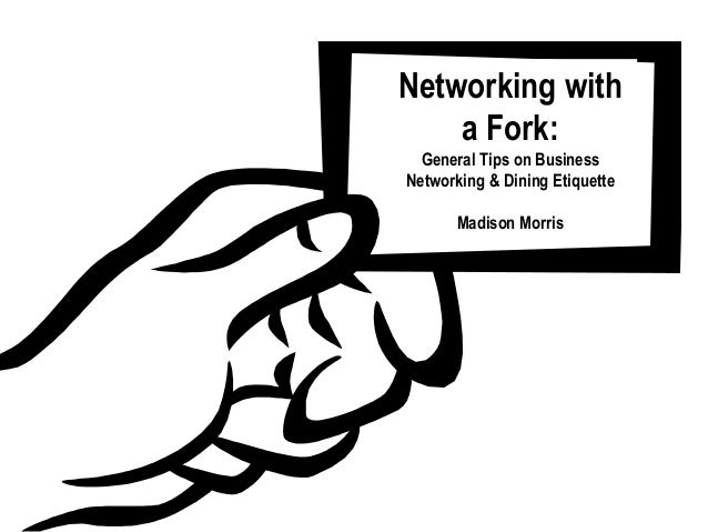 Networking with    a Fork:  General Tips on BusinessNetworking & Dining Etiquette       Madison Morris