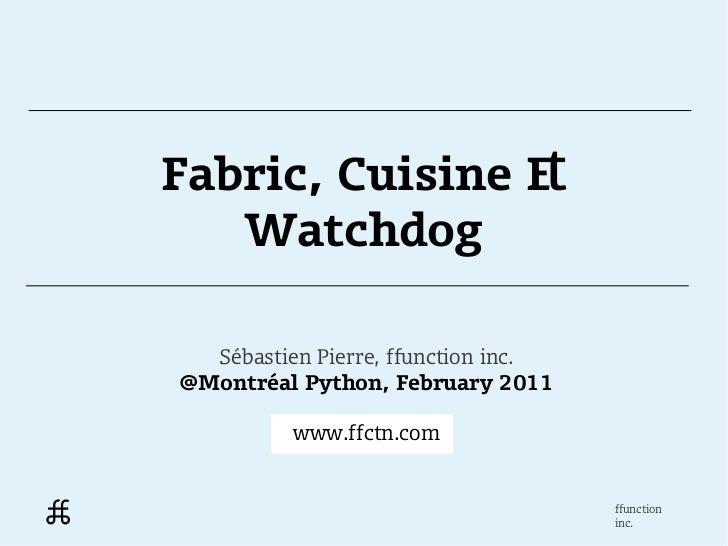 Fabric, Cuisine &   Watchdog  Sébastien Pierre, ffunction inc.@Montréal Python, February 2011          www.ffctn.com      ...