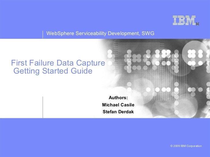 First Failure Data Capture  Getting Started Guide Authors: Michael Casile Stefan Derdak