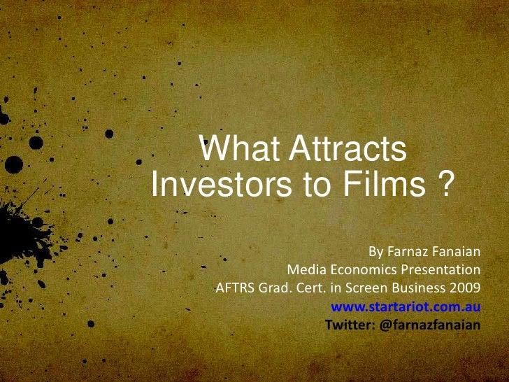 What Attracts Investors to Films ?                              By Farnaz Fanaian               Media Economics Presentati...