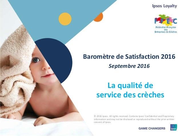 1 © 2016 Ipsos.1 Baromètre de Satisfaction 2016 Septembre 2016 La qualité de service des crèches © 2016 Ipsos. All rights ...