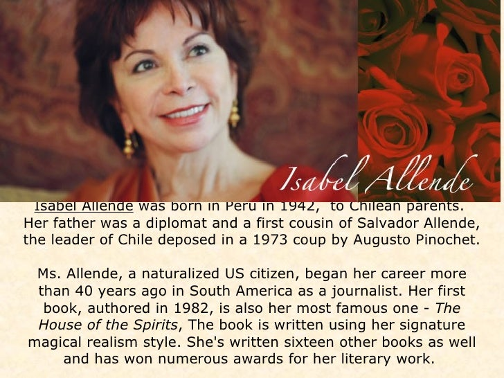 Isabel Allende  was born in Peru in 1942,  to Chilean parents.  Her father was a diplomat and a first cousin of Salvador A...