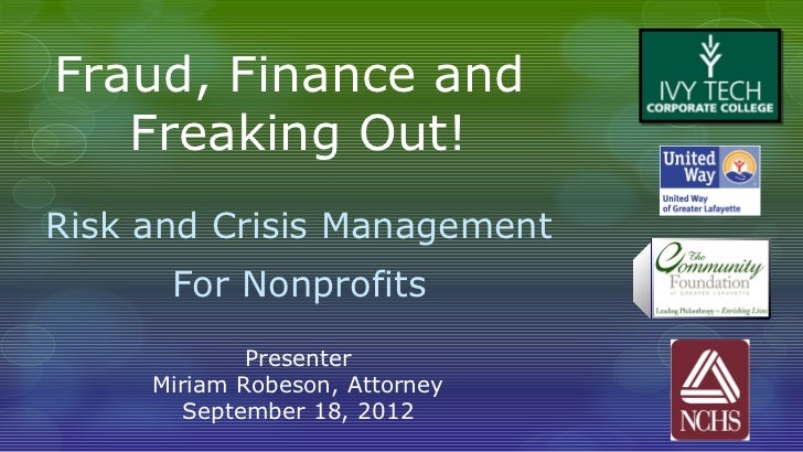 Fraud, Finance and   Freaking Out!Risk and Crisis Management      For Nonprofits             Presenter     Miriam Robeson,...