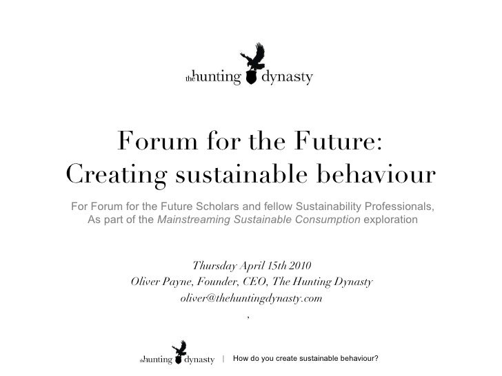Forum for the Future: Creating sustainable behaviour Thursday April 15th 2010 Oliver Payne, Founder, CEO, The Hunting Dyna...