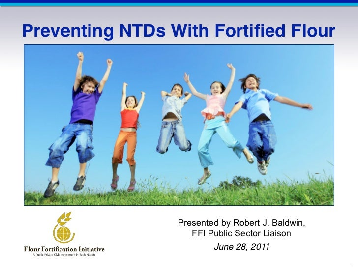 Preventing NTDs With Fortified Flour                 Presented by Robert J. Baldwin,                    FFI Public Sector ...