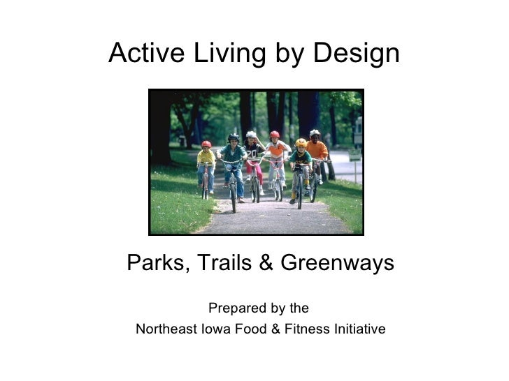 Active Living by Design Parks, Trails & Greenways Prepared by the  Northeast Iowa Food & Fitness Initiative