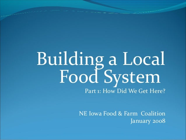 Building a Local Food System Part 1: How Did We Get Here? NE Iowa Food & Farm Coalition January 2008