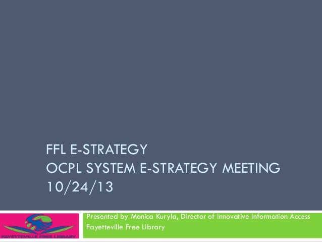 FFL E-STRATEGY OCPL SYSTEM E-STRATEGY MEETING 10/24/13 Presented by Monica Kuryla, Director of Innovative Information Acce...