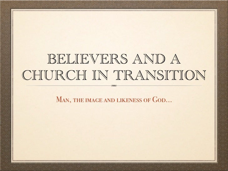 BELIEVERS AND ACHURCH IN TRANSITION   Man, the image and likeness of God...