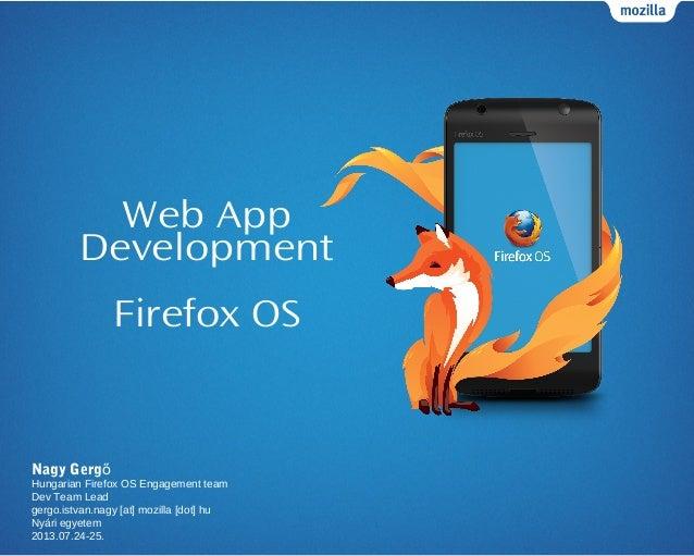 Web App Development Firefox OS Nagy Gergő Hungarian Firefox OS Engagement team Dev Team Lead gergo.istvan.nagy [at] mozill...
