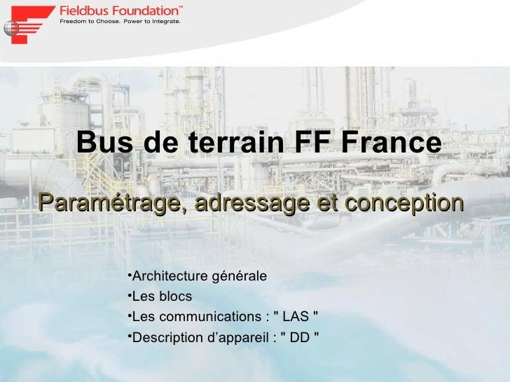 Bus de terrain FF France Paramétrage, adressage et conception <ul><li>Architecture générale </li></ul><ul><li>Les blocs </...