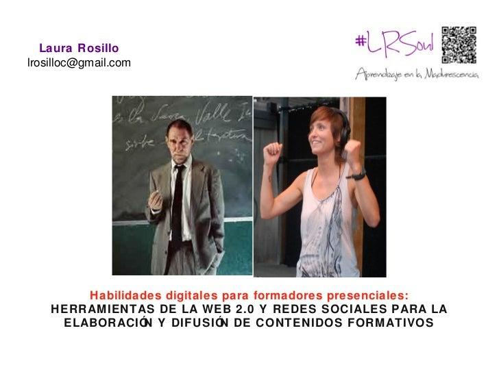 Laura Rosillolrosilloc@gmail.com        Habilidades digitales para formadores presenciales:    HERRAMIENTAS DE LA WEB 2.0 ...