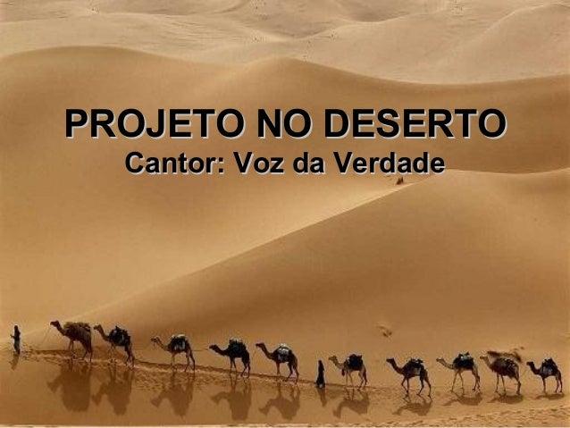 PROJETO NO DESERTOPROJETO NO DESERTO Cantor: Voz da VerdadeCantor: Voz da Verdade