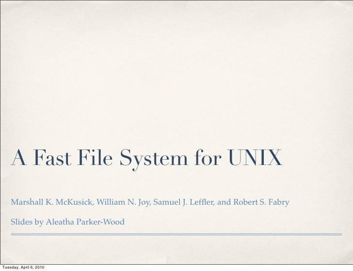 A Fast File System for UNIX     Marshall K. McKusick, William N. Joy, Samuel J. Leffler, and Robert S. Fabry      Slides by...