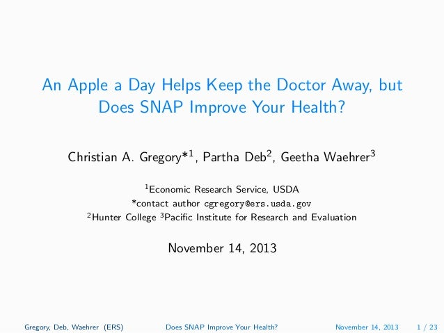 An Apple a Day Helps Keep the Doctor Away, but Does SNAP Improve Your Health? Christian A. Gregory*1 , Partha Deb2 , Geeth...