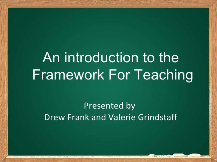 An introduction to the  Framework For Teaching Presented by  Drew Frank and Valerie Grindstaff