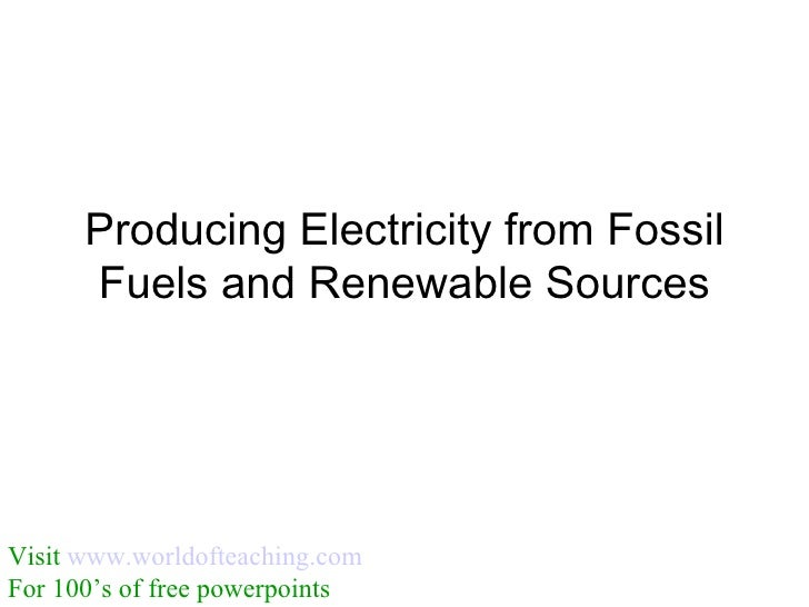 Producing Electricity from Fossil       Fuels and Renewable Sources     Visit www.worldofteaching.com For 100's of free po...