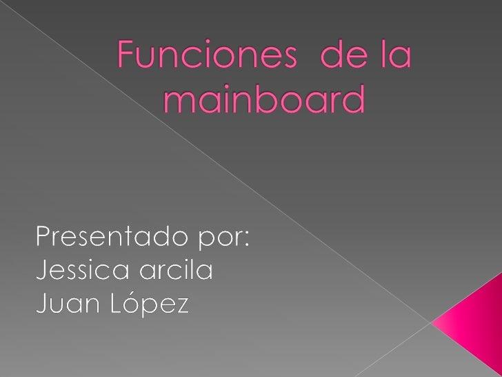 Funciones  de la mainboard   <br />Presentado por:<br />Jessica arcila<br />Juan López<br />