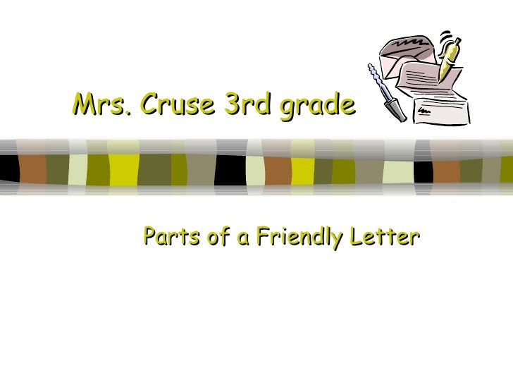 Mrs. Cruse 3rd grade Parts of a Friendly Letter