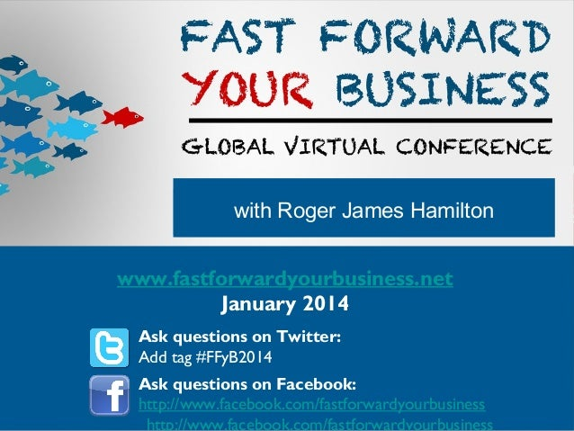 with Roger James Hamilton www.fastforwardyourbusiness.net January 2014 Ask questions on Twitter: Add tag #FFyB2014 Ask que...