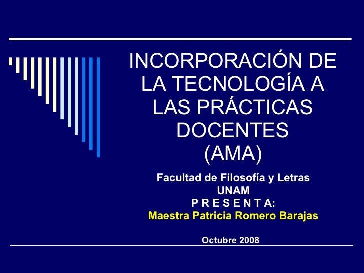 INCORPORACIÓN DE LA TECNOLOGÍA A LAS PRÁCTICAS DOCENTES  (AMA)  Facultad de Filosofía y Letras UNAM P R E S E N T A: Maest...