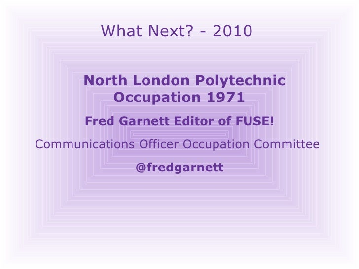 What Next? - 2010 North London Polytechnic  Occupation 1971 Fred Garnett Editor of FUSE! Communications Officer Occupation...