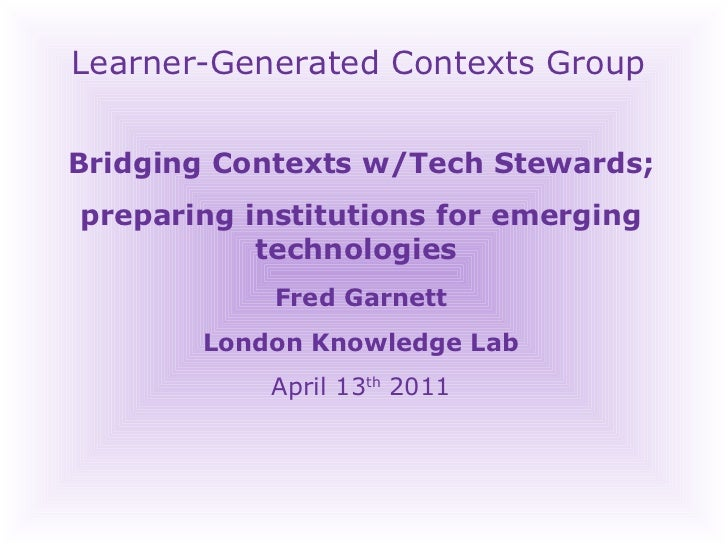 Learner-Generated Contexts Group Bridging Contexts w/Tech Stewards; preparing institutions for emerging technologies  Fred...