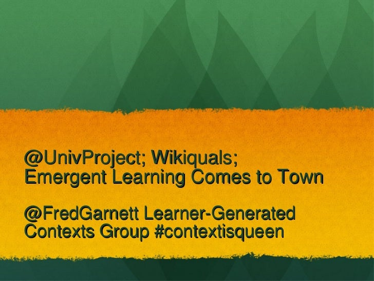 @UnivProject; Wikiquals;  Emergent Learning Comes to Town <ul><li>@FredGarnett Learner-Generated Contexts Group #contextis...